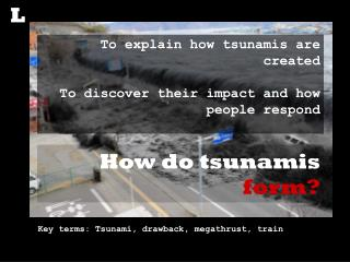 To explain how tsunamis are created To discover their impact and how people respond