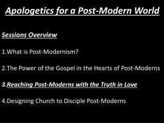 Sessions Overview What is Post-Modernism? The Power of the Gospel in the Hearts of Post-Moderns
