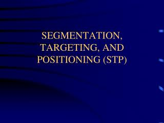 SEGMENTATION, TARGETING, AND POSITIONING STP