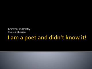 I am a poet and didn't know it!