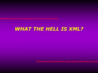 WHAT THE HELL IS XML?