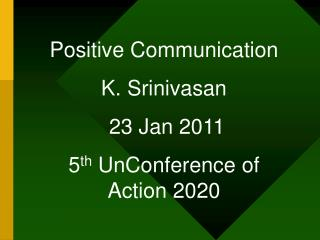 Positive Communication K. Srinivasan  23 Jan 2011 5 th  UnConference of Action 2020