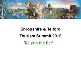 Shropshire & Telford  Tourism Summit 2012    ' Raising the Bar '
