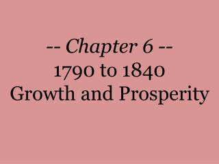 -- Chapter 6 -- 1790 to 1840 Growth and Prosperity