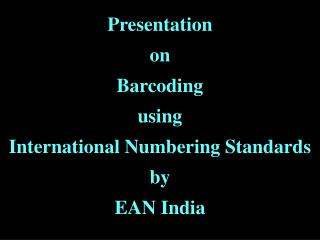 Presentation  on  Barcoding  using  International Numbering Standards  by  EAN India