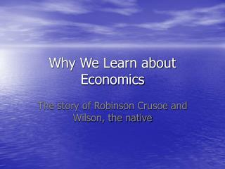 Why We Learn about Economics