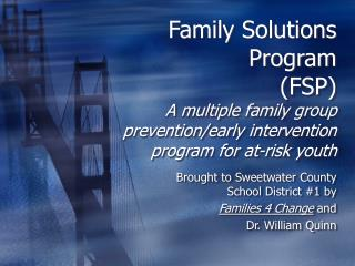 Family Solutions Program (FSP) A multiple family group prevention/early intervention program for at-risk youth