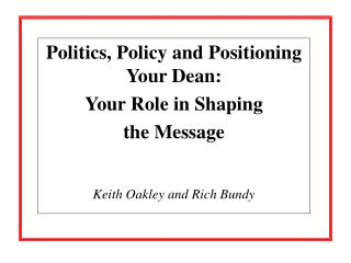 Politics, Policy and Positioning Your Dean:  Your Role in Shaping  the Message Keith Oakley and Rich Bundy