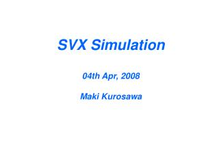SVX Simulation 04th Apr, 2008 Maki Kurosawa