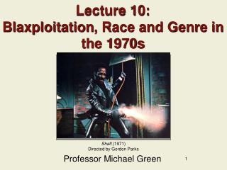 Lecture 10: Blaxploitation , Race and Genre in the 1970s
