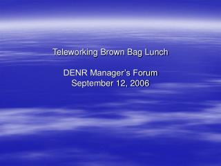 Teleworking Brown Bag Lunch DENR Manager's Forum September 12, 2006