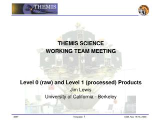 THEMIS SCIENCE  WORKING TEAM MEETING Level 0 (raw) and Level 1 (processed) Products Jim Lewis