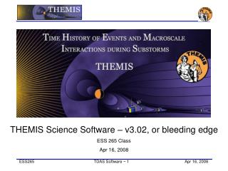 THEMIS Science Software – v3.02, or bleeding edge ESS 265 Class Apr 16, 2008