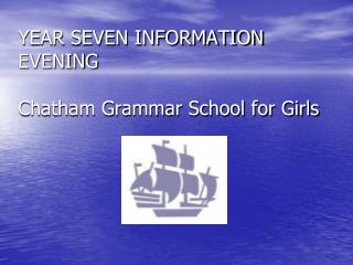 YEAR SEVEN INFORMATION EVENING Chatham Grammar School for Girls