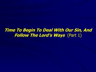 Time To Begin To Deal With Our Sin, And Follow The Lord's Ways   (Part 1)