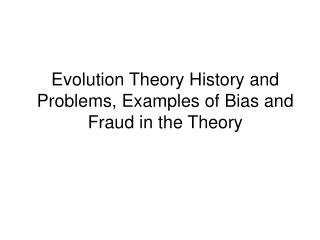 Evolution Theory History and Problems, Examples of Bias and Fraud in the Theory