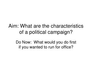 Aim: What are the characteristics of a political campaign?