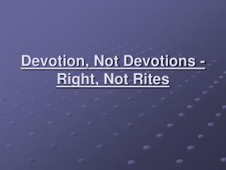 Devotion, Not Devotions - Right, Not Rites
