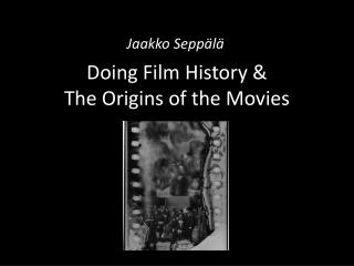 Doing Film History & The Origins of the Movies