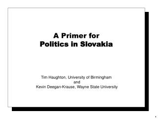 A Primer for Politics in Slovakia Tim Haughton, University of Birmingham  and   Kevin Deegan-Krause, Wayne State Univers