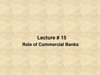 Lecture # 15 Role of Commercial Banks