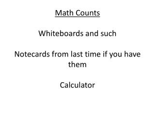 Math Counts Whiteboards and such Notecards from last time if you have them Calculator