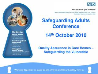 Safeguarding Adults Conference 14 th October 2010 Quality Assurance in Care Homes – Safeguarding the Vulnerable