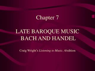 Chapter 7  LATE BAROQUE MUSIC  BACH AND HANDEL Craig Wright's  Listening to Music , 4/edition