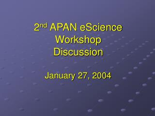 2 nd  APAN eScience Workshop Discussion January 27, 2004