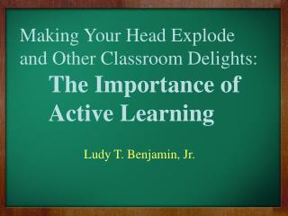 Making Your Head Explode and Other Classroom Delights: The Importance of  	Active Learning