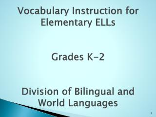 Vocabulary Instruction for Elementary  ELLs  Grades K-2 Division of Bilingual and World Languages