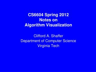 CS6604 Spring 2012 Notes on Algorithm Visualization Clifford A. Shaffer