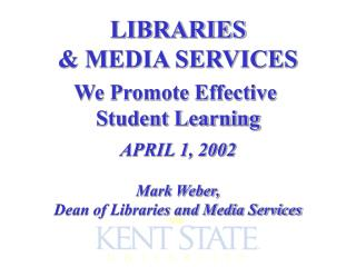 LIBRARIES & MEDIA SERVICES We Promote Effective  Student Learning APRIL 1, 2002 Mark Weber,