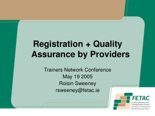 Registration  Quality Assurance by Providers  Trainers Network Conference May 19 2005 Roisin Sweeney rsweeneyfetac.ie