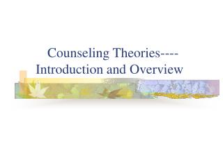 Counseling Theories----  Introduction and Overview