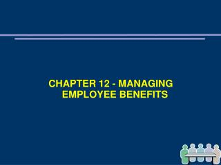 CHAPTER 12 - MANAGING EMPLOYEE BENEFITS