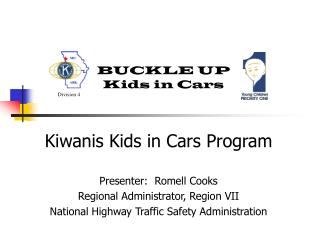 Kiwanis Kids in Cars Program  Presenter:  Romell Cooks Regional Administrator, Region VII National Highway Traffic Safet