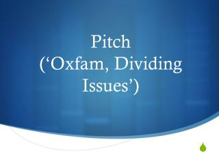 Pitch  ('Oxfam, Dividing Issues')