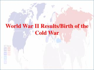 World War II Results/Birth of the Cold War