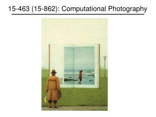 15-463 (15-862): Computational Photography