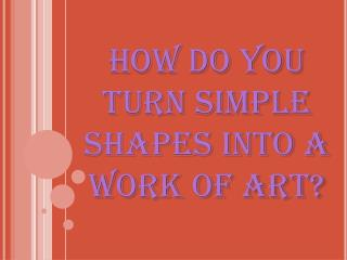 How do you turn simple shapes into a work of art?