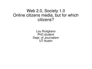 Web 2.0, Society 1.0 Online citizens media, but for which citizens?  Lou Rutigliano PhD student