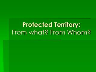 Protected Territory: From what? From Whom?