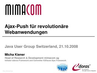 Ajax-Push für revolutionäre Webanwendungen  Java User Group  Switzerland , 21.10.2008 Micha Kiener