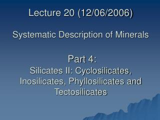 Lecture 20 (12/06/2006) Systematic Description of Minerals  Part 4: Silicates II: Cyclosilicates, Inosilicates, Phyllosi