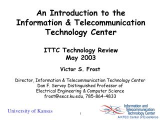An Introduction to the Information & Telecommunication Technology Center ITTC Technology Review May 2003