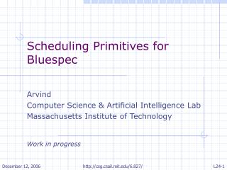 Scheduling Primitives for Bluespec Arvind Computer Science & Artificial Intelligence Lab