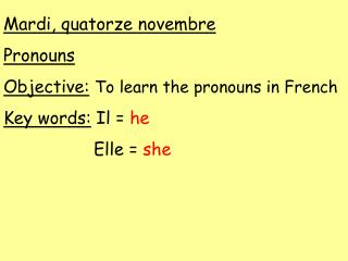 Mardi, quatorze novembre Pronouns Objective: To learn the pronouns in French Key words:  Il =  he