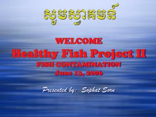 WELCOME Healthy Fish Project II FISH CONTAMINATION June 13, 2006 Presented by:  Sophat Sorn