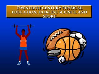 TWENTIETH-CENTURY PHYSICAL EDUCATION, EXERCISE SCIENCE, AND SPORT